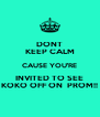 DONT KEEP CALM CAUSE YOU'RE INVITED TO SEE KOKO OFF ON  PROM!! - Personalised Poster A4 size