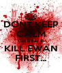 DONT KEEP CALM Cos u hav to KILL EWAN FIRST... - Personalised Poster A4 size