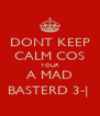 DONT KEEP CALM COS YOUR A MAD BASTERD 3-|  - Personalised Poster A4 size
