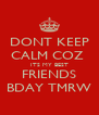 DONT KEEP CALM COZ  ITS MY BEST FRIENDS BDAY TMRW - Personalised Poster A4 size