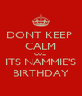 DONT KEEP  CALM COZ  ITS NAMMIE'S BIRTHDAY - Personalised Poster A4 size