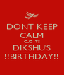 DONT KEEP CALM CUZ ITS DIKSHU'S !!BIRTHDAY!! - Personalised Poster A4 size