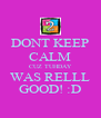 DONT KEEP CALM CUZ TUHDAY WAS RELLL GOOD! :D - Personalised Poster A4 size