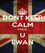 DONT KEEP CALM FUCK U EWAN - Personalised Poster A4 size
