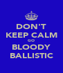 DON'T KEEP CALM GO BLOODY BALLISTIC - Personalised Poster A4 size