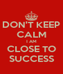 DON'T KEEP CALM I AM CLOSE TO SUCCESS - Personalised Poster A4 size
