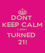 DONT  KEEP CALM I JUST TURNED  21! - Personalised Poster A4 size
