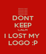 DONT KEEP CALM I LOST MY  LOGO :P - Personalised Poster A4 size