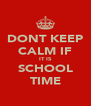 DONT KEEP CALM IF IT IS SCHOOL TIME - Personalised Poster A4 size