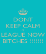 DONT KEEP CALM IM  LEAGUE NOW BITCHES !!!!!!! - Personalised Poster A4 size