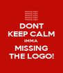 DONT KEEP CALM IMMA MISSING THE LOGO! - Personalised Poster A4 size