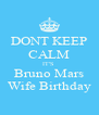 DONT KEEP CALM IT'S  Bruno Mars Wife Birthday - Personalised Poster A4 size