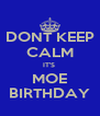 DONT KEEP CALM IT'S  MOE BIRTHDAY - Personalised Poster A4 size
