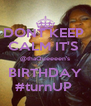 DONT KEEP  CALM IT'S  @thaQueeeen's BIRTHDAY #turnUP  - Personalised Poster A4 size
