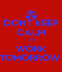 DONT KEEP CALM   IT'S WORK TOMORROW  - Personalised Poster A4 size