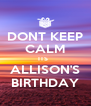 DONT KEEP CALM ITS   ALLISON'S BIRTHDAY - Personalised Poster A4 size
