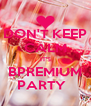 DON'T KEEP CALM IT'S BPREMIUM PARTY   - Personalised Poster A4 size