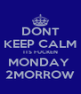 DONT KEEP CALM ITS FUCKEN MONDAY  2MORROW - Personalised Poster A4 size