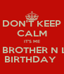 DON'T KEEP CALM IT'S ME & MY BROTHER N LAWS BIRTHDAY  - Personalised Poster A4 size