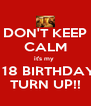 DON'T KEEP CALM it's my    18 BIRTHDAY TURN UP!! - Personalised Poster A4 size