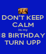 DON'T KEEP CALM its my 18 BIRTHDAY  TURN UPP - Personalised Poster A4 size