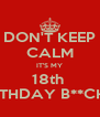 DON'T KEEP CALM IT'S MY 18th  BIRTHDAY B**CHES - Personalised Poster A4 size