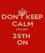 DON'T KEEP CALM IT'S MY 25TH  ON - Personalised Poster A4 size