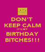 DON'T  KEEP CALM IT'S MY BIRTHDAY BITCHES!!! - Personalised Poster A4 size