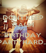 DONT KEEP CALM ITS MY  BIRTHDAY PARTYHARD... - Personalised Poster A4 size