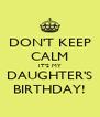DON'T KEEP CALM IT'S MY DAUGHTER'S BIRTHDAY! - Personalised Poster A4 size