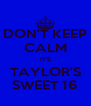 DON'T KEEP CALM IT'S TAYLOR'S SWEET 16 - Personalised Poster A4 size