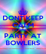 DONT KEEP CALM ITS TIME TO  PARTY AT BOWLERS - Personalised Poster A4 size