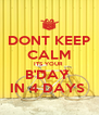 DONT KEEP CALM ITS YOUR  B'DAY  IN 4 DAYS  - Personalised Poster A4 size