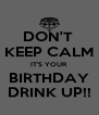 DON'T  KEEP CALM IT'S YOUR BIRTHDAY DRINK UP!! - Personalised Poster A4 size