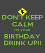 DON'T KEEP CALM I'TS YOUR BIRTHDAY DRINK UP!! - Personalised Poster A4 size