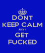 DONT KEEP CALM JUST GET  FUCKED - Personalised Poster A4 size