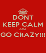 DONT KEEP CALM JUST GO CRAZY!!!  - Personalised Poster A4 size
