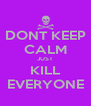 DONT KEEP CALM JUST KILL EVERYONE - Personalised Poster A4 size