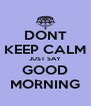 DONT KEEP CALM JUST SAY GOOD MORNING - Personalised Poster A4 size