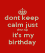 dont keep  calm just shut up  it's my birthday - Personalised Poster A4 size