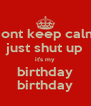dont keep calm just shut up it's my birthday birthday - Personalised Poster A4 size