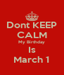 Dont KEEP CALM My Birthday Is March 1 - Personalised Poster A4 size