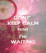 DONT'  KEEP CALM NISH I'm WAITING - Personalised Poster A4 size