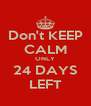 Don't KEEP CALM ONLY 24 DAYS LEFT - Personalised Poster A4 size