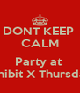 DONT KEEP  CALM  Party at  Exhibit X Thursday  - Personalised Poster A4 size