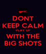 DONT KEEP CALM PLAY UP WITH THE BIG SHOTS - Personalised Poster A4 size
