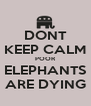 DONT KEEP CALM POOR ELEPHANTS ARE DYING - Personalised Poster A4 size