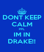 DONT KEEP CALM PPL IM IN DRAKE!! - Personalised Poster A4 size