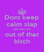 Dont keep calm slap  the shit out  out of that bitch - Personalised Poster A4 size