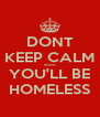 DONT KEEP CALM soon YOU'LL BE HOMELESS - Personalised Poster A4 size